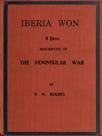 Iberia Won; A poem descriptive of the Peninsular War With impressions from recent visits to the battle-grounds, and copious historical and illustrative notes