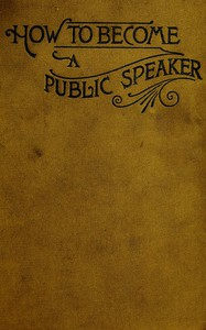 How to Become a Public SpeakerShowing the best manner of arranging thought so as to gainconciseness, ease and fluency in speech