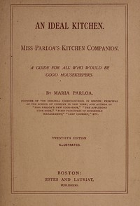 An Ideal Kitchen: Miss Parloa's Kitchen Companion A Guide for All Who Would Be Good Housekeepers
