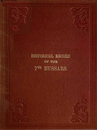 Historical Record of the Seventh, or the Queen's Own Regiment of Hussars Containing an Account of the Origin of the Regiment in 1690, and of Its Subsequent Services to 1842