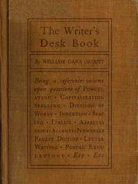 Cover of The Writer's Desk Book Being a Reference Volume upon Questions of Punctuation, Capitalization, Spelling, Division of Words, Indention, Spacing, Italics, Abbreviations, Accents, Numerals, Faulty Diction, Letter Writing, Postal Regulations, Etc.