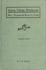 A Short History of the Salem Village Witchcraft TrialsIllustrated by a Verbatim Report of the Trial of Mrs. Elizabeth Howe