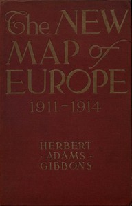 The New Map of Europe (1911-1914) The Story of the Recent European Diplomatic Crises and Wars and of Europe's Present Catastrophe