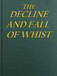 Cover of The Decline and Fall of Whist: An Old Fashioned View of New Fangled Play