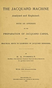 The Jacquard Machine Analyzed and Explained With an appendix on the preparation of jacquard cards, and practical hints to learners of jacquard designing
