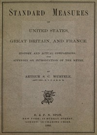 Standard Measures of United States, Great Britain and France History and actual comparisons. With appendix on introduction of the mètre