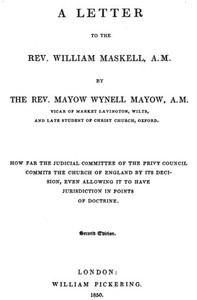 A Letter to the Rev. William Maskell, A.M. How far the Judicial Committee of the Privy Council commits the Church of England by its decision, even allowing it to have jurisdiction in points of doctrine