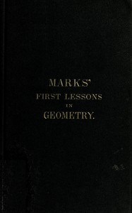 Cover of Marks' first lessons in geometry In two parts. Objectively presented, and designed for the use of primary classes in grammar schools, academies, etc.