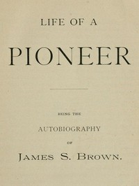 Cover of Life of a Pioneer: Being the Autobiography of James S. Brown
