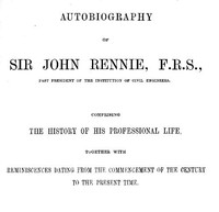 Cover of Autobiography of Sir John Rennie, F.R.S., Past President of the Institute of Civil Engineers Comprising the history of his professional life, together with reminiscences dating from the commencement of the century to the present time.