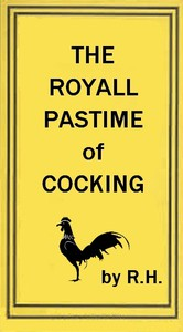 The Royal Pastime of Cock-fightingThe art of breeding, feeding, fighting, and curing cocks of the game
