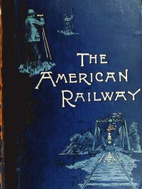 Cover of The American Railway: Its Construction, Development, Management, and Appliances