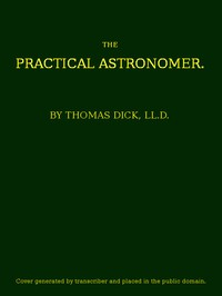 Cover of The Practical Astronomer Comprising illustrations of light and colours--practical descriptions of all kinds of telescopes--the use of the equatorial-transit--circular, and other astronomical instruments, a particular account of the Earl of Rosse's large telescopes, and other topics connected with astronomy