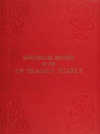 Historical Record of the Fifth, or Princess Charlotte of Wales's Regiment of Dragoon Guards Containing an Account of the Formation of the Regiment in 1685; with Its Subsequent Services to 1838
