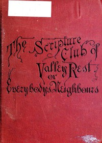 Cover of The Scripture Club of Valley Rest; or, Sketches of Everybody's Neighbours
