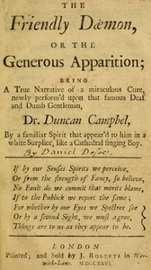 The Friendly Daemon, or the Generous Apparition Being a True Narrative of a Miraculous Cure, Newly Perform'd Upon That Famous Deaf and Dumb Gentleman, Dr. Duncan Campbel, by a Familiar Spirit That Appear'd to Him in a White Surplice, Like a Cathedral Singing Boy