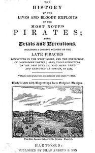 The History of the Lives and Bloody Exploits of the Most Noted Pirates; Their Trials and ExecutionsIncluding a Correct Account of the Late Piracies Committed in the West-Indies, and the Expedition of Commodore Porter; also, Those Committed on the Brig Mexican, Who Were Tried and Executed at Boston, in 1835
