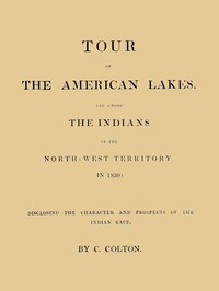 Tour of the American Lakes, and Among the Indians of the North-West Territory, in 1830, Volume 1 (of 2)Disclosing the Character and Prospects of the Indian Race