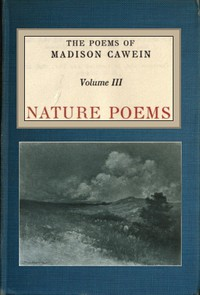 The Poems of Madison Cawein, Volume 3 (of 5) Nature poems
