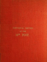 Cover of Historical Record of the Sixteenth, or, the Bedfordshire Regiment of Foot Containing an Account of the Formation of the Regiment in 1688, and of Its Subsequent Services to 1848