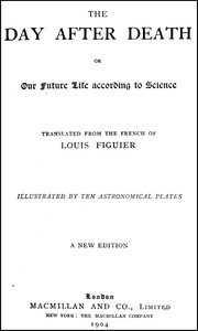 The Day After Death; Or, Our Future Life According to Science (New Edition)