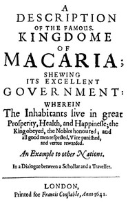 A Description of the Famous Kingdome of Macaria Shewing its Excellent Government: Wherein The Inhabitants Live in Great Prosperity, Health and Happinesse; the King Obeyed, the Nobles Honoured; and All Good Men Respected, Vice Punished, and Vertue Rewarded