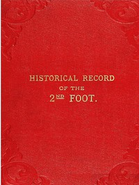 Cover of Historical Record of the Second, or Queen's Royal Regiment of Foot Containing an Account of the Formation of the Regiment in the Year 1661, and of Its Subsequent Services to 1837