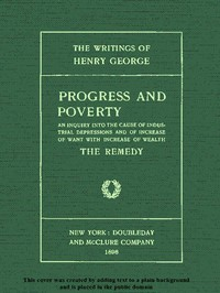 Progress and Poverty, Volumes I and II An Inquiry into the Cause of Industrial Depressions and of Increase of Want with Increase of Wealth