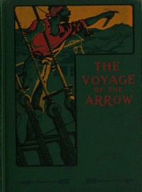 Cover of The Voyage of the Arrow to the China Seas. Its Adventures and Perils, Including Its Capture by Sea Vultures from the Countess of Warwick, as Set Down by William Gore, Chief Mate