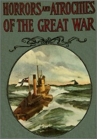 Cover of Horrors and Atrocities of the Great WarIncluding the Tragic Destruction of the Lusitania