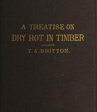 A Treatise on the Origin, Progress, Prevention, and Cure of Dry Rot in Timber With remarks on the means of preserving wood from destruction by sea worms, beetles, ants, etc.