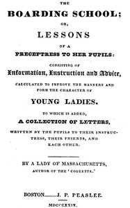 Cover of The Boarding School; Lessons of a Preceptress to Her Pupils Consisting of Information, Instruction and Advice, Calculated to Improve the Manners and Form the Character of Young Ladies. To Which Is Added, a Collection of Letters, Written by the Pupils to Their Instructress, Their Friends, and Each Other.