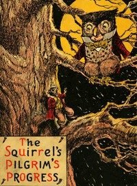 The Squirrel's Pilgrim's Progress A Book for Boys and Girls Setting Forth the Adventures of Tiny Red Squirrel and Chatty Chipmunk