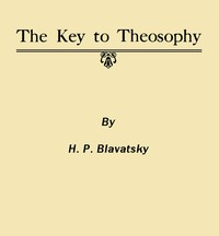 The Key to Theosophy Being a Clear Exposition, in the Form of Question and Answer, of the Ethics, Science and Philosophy for the Study of Which the Theosophical Society Has Been Founded
