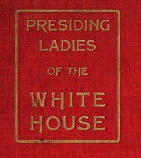 Presiding Ladies of the White House containing biographical appreciations together with a short history of the Executive mansion and a treatise on its etiquette and customs