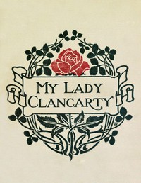 My Lady ClancartyBeing the True Story of the Earl of Clancarty and Lady Elizabeth Spencer