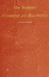 Cover of Miss Beecher's Housekeeper and Healthkeeper Containing Five Hundred Receipes for Economical and Healthful Cooking; also, Many Directions for Securing Health and Happiness