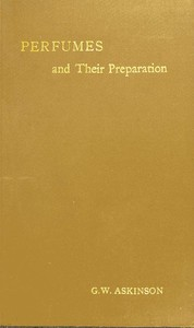 Cover of Perfumes and Their Preparation Containing complete directions for making handkerchief perfumes, smelling-salts, sachets, fumigating pastils; preparations for the care of the skin, the mouth, the hair; cosmetics, hair dyes, and other toilet articles