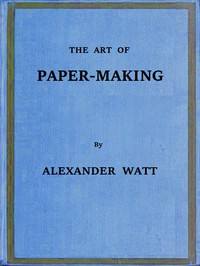 The Art of Paper-MakingA Practical Handbook of the Manufacture of Paper from Rags, Esparto, Straw, and Other Fibrous Materials, Including the Manufacture of Pulp from Wood Fibre