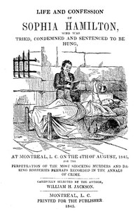 Cover of Life and Confession of Sophia Hamilton Who was Tried, Condemned and Sentenced to be Hung, at Montreal, L. C. on the 4th of August, 1845, for the Perpetration of the Most Shocking Murders and Daring Robberies Perhaps Recorded in the Annals of Crime
