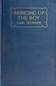 Bringing up the Boy A Message to Fathers and Mothers from a Boy of Yesterday Concerning the Men of To-morrow