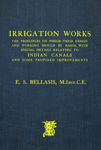 Irrigation Works The Principles on Which Their Design and Working Should Be Based, with Special Details Relating to Indian Canals and Some Proposed Improvements