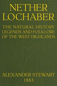 Nether LochaberThe Natural History, Legends, and Folk-lore of the West Highlands
