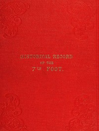Historical record of the Seventh Regiment, or the Royal Fusiliers Containing an Account of the Formation of the Regiment in 1685, and of Its Subsequent Services to 1846.
