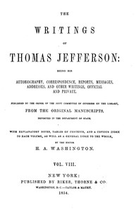 The Writings of Thomas Jefferson, Vol. 8 (of 9) Being His Autobiography, Correspondence, Reports, Messages, Addresses, and Other Writings, Official and Private