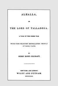 Alhalla, or the Lord of Talladega: A Tale of the Creek War. With Some Selected Miscellanies, Chiefly of Early Date.