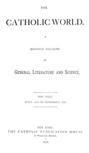 The Catholic World, Vol. 23, April, 1876-September, 1876. A Monthly Magazine of General Literature and Science