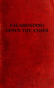Vagabonding down the AndesBeing the Narrative of a Journey, Chiefly Afoot, from Panama to Buenos Aires