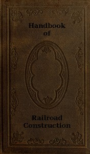 Cover of Handbook of Railroad Construction; For the use of American engineers. Containing the necessary rules, tables, and formulæ for the location, construction, equipment, and management of railroads, as built in the United States.