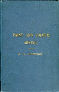 Cover of Paint & Colour Mixing A practical handbook for painters, decorators and all who have to mix colours, containing 72 samples of paint of various colours, including the principal graining grounds